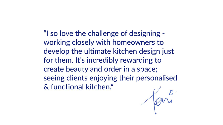 """I so love the challenge of designing - working closely with homeowners to develop the ultimate kitchen design just for them. It's incredibly rewarding to  create beauty and order in a space;  seeing clients enjoying their personalised & functional kitchen."""